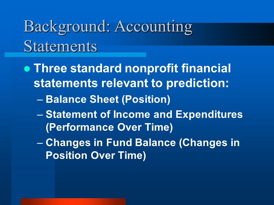 Background: Accounting Statements Three standard nonprofit financial statements relevant to prediction: –Balance Sheet (Position) –Statement of Income and Expenditures (Performance Over Time) –Changes in Fund Balance (Changes in Position Over Time)