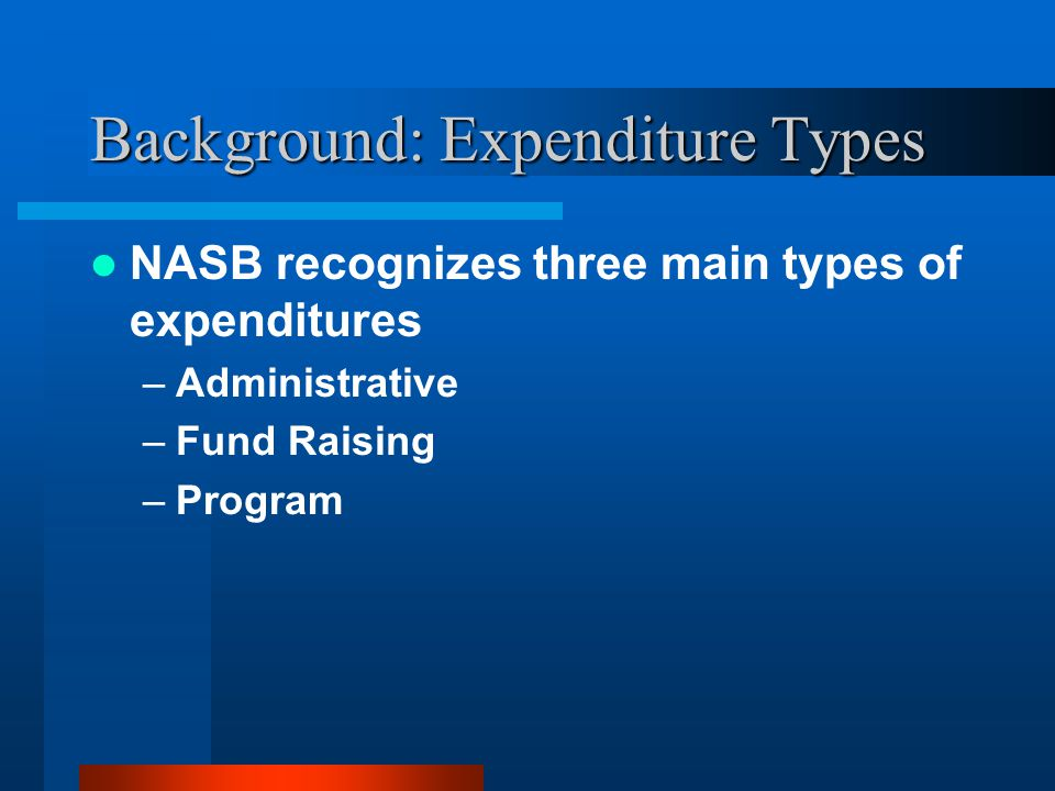 Background: Expenditure Types NASB recognizes three main types of expenditures –Administrative –Fund Raising –Program