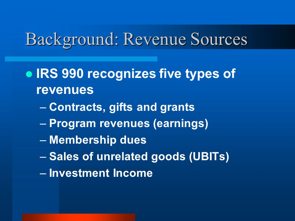 Background: Revenue Sources IRS 990 recognizes five types of revenues –Contracts, gifts and grants –Program revenues (earnings) –Membership dues –Sales of unrelated goods (UBITs) –Investment Income