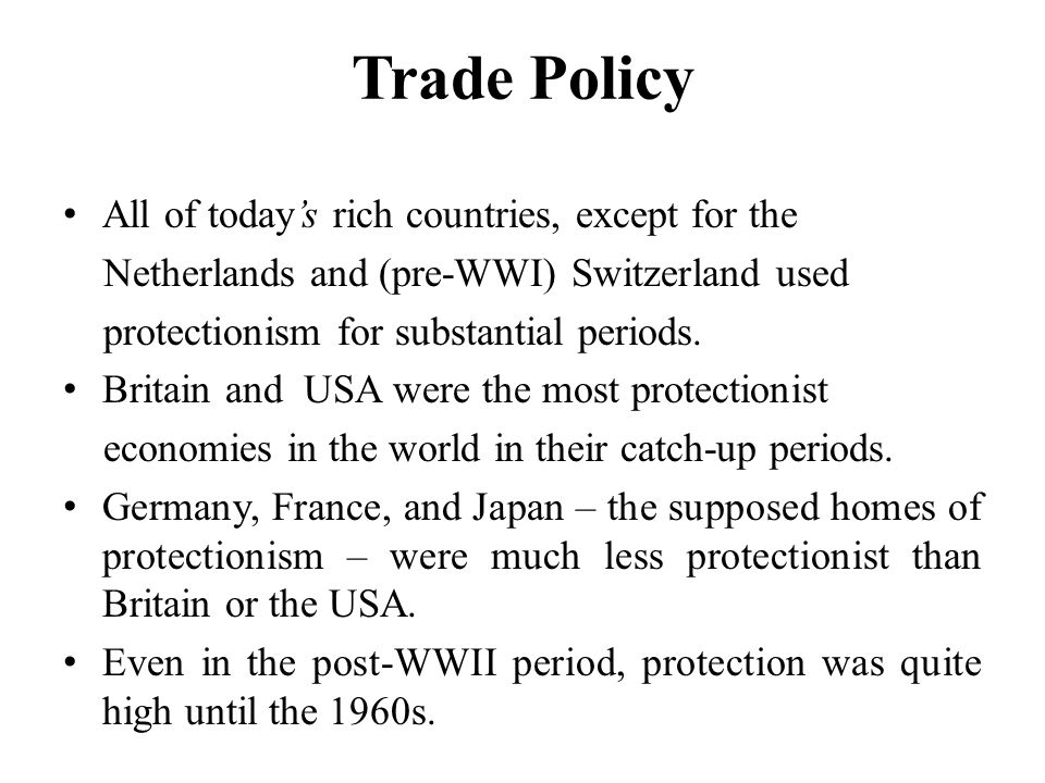 Trade Policy All of today's rich countries, except for the Netherlands and (pre-WWI) Switzerland used protectionism for substantial periods.