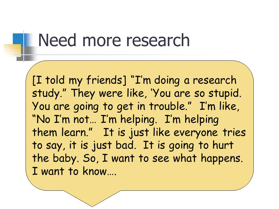 Need more research [I told my friends] I'm doing a research study. They were like, 'You are so stupid.