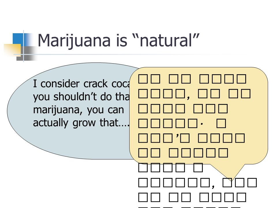 Marijuana is natural I consider crack cocaine, you shouldn't do that.