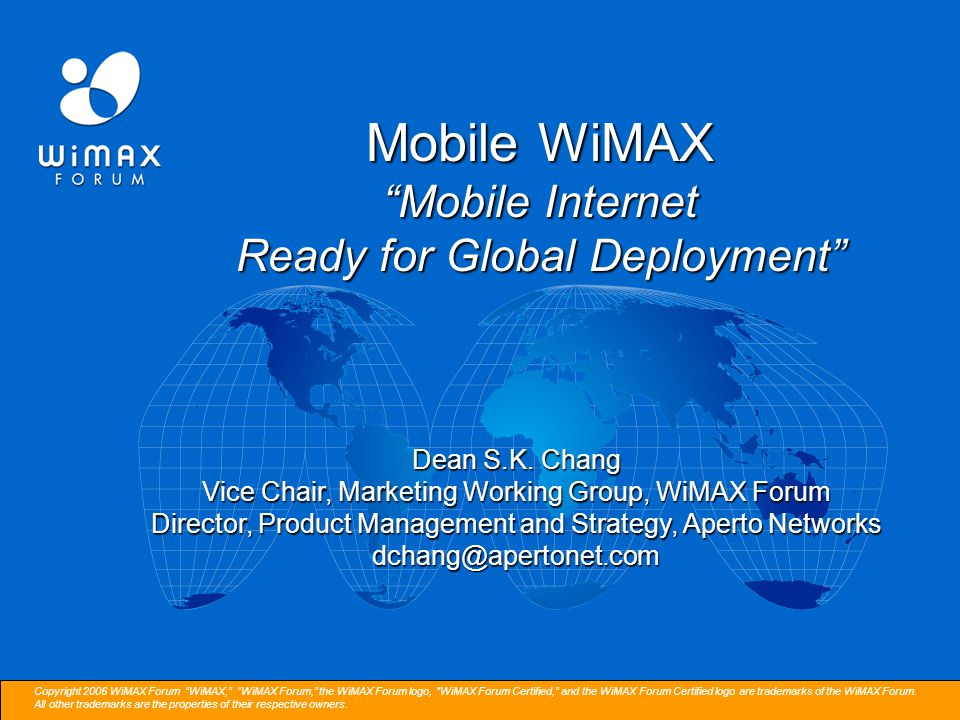 Copyright 2006 WiMAX Forum WiMAX, WiMAX Forum, the WiMAX Forum logo, WiMAX Forum Certified, and the WiMAX Forum Certified logo are trademarks of the WiMAX Forum.