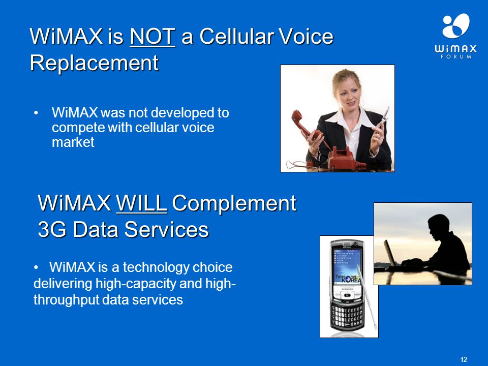 12 WiMAX is NOT a Cellular Voice Replacement WiMAX was not developed to compete with cellular voice market WiMAX WILL Complement 3G Data Services WiMAX is a technology choice delivering high-capacity and high- throughput data services