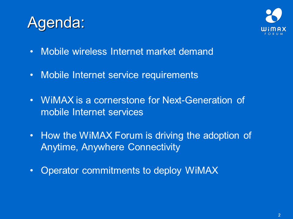 2 Agenda: Mobile wireless Internet market demand Mobile Internet service requirements WiMAX is a cornerstone for Next-Generation of mobile Internet services How the WiMAX Forum is driving the adoption of Anytime, Anywhere Connectivity Operator commitments to deploy WiMAX