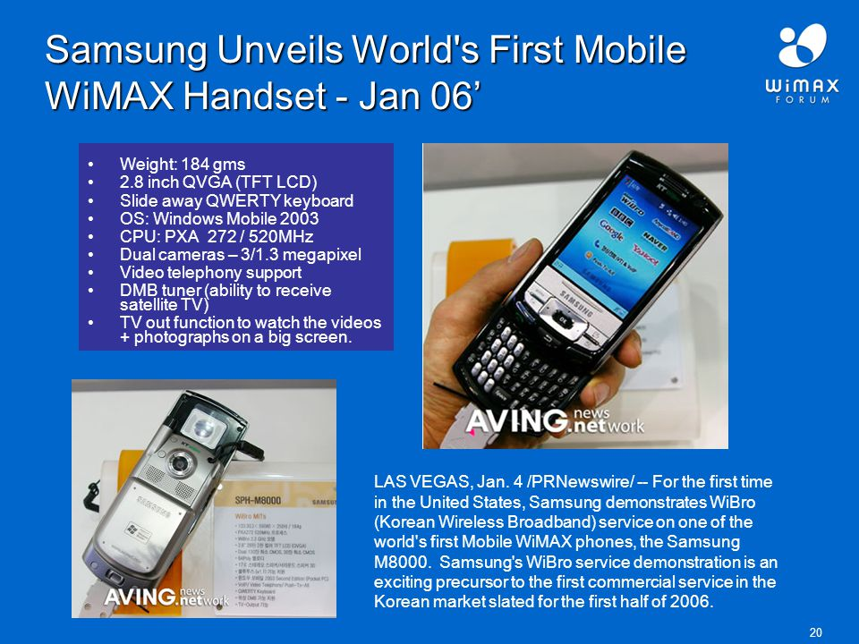 20 Samsung Unveils World s First Mobile WiMAX Handset - Jan 06' Weight: 184 gms 2.8 inch QVGA (TFT LCD) Slide away QWERTY keyboard OS: Windows Mobile 2003 CPU: PXA 272 / 520MHz Dual cameras – 3/1.3 megapixel Video telephony support DMB tuner (ability to receive satellite TV) TV out function to watch the videos + photographs on a big screen.