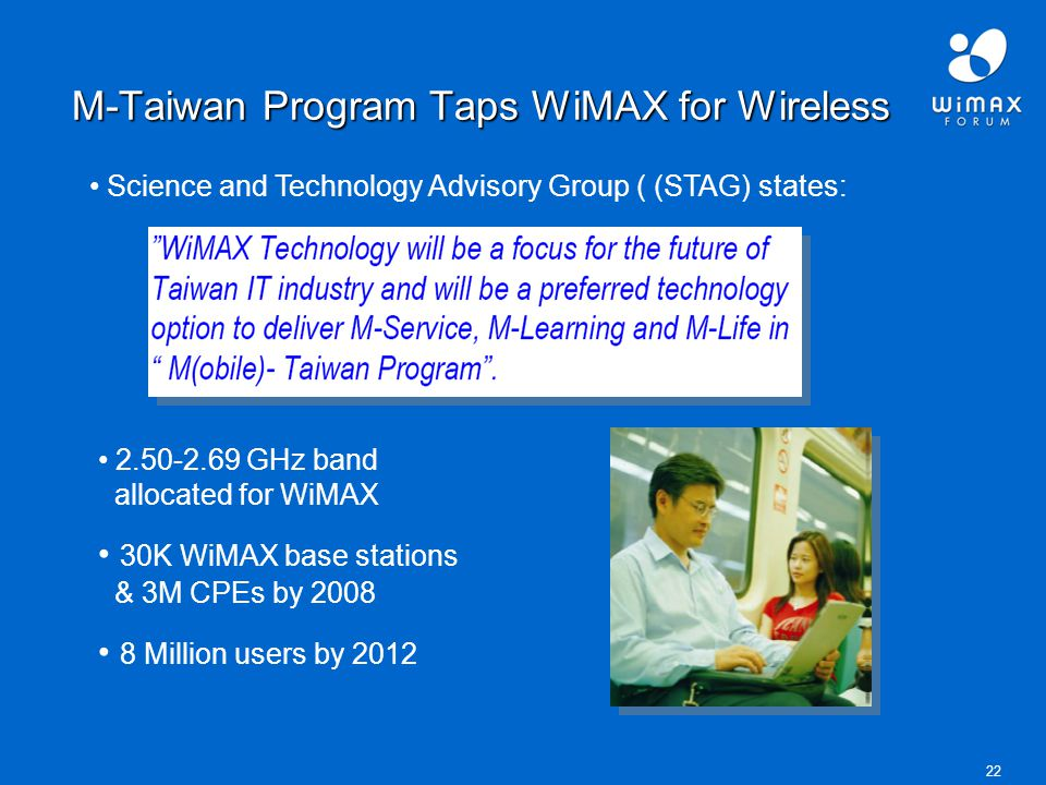 22 M-Taiwan Program Taps WiMAX for Wireless Science and Technology Advisory Group ( (STAG) states: 2.50-2.69 GHz band allocated for WiMAX 30K WiMAX base stations & 3M CPEs by 2008 8 Million users by 2012