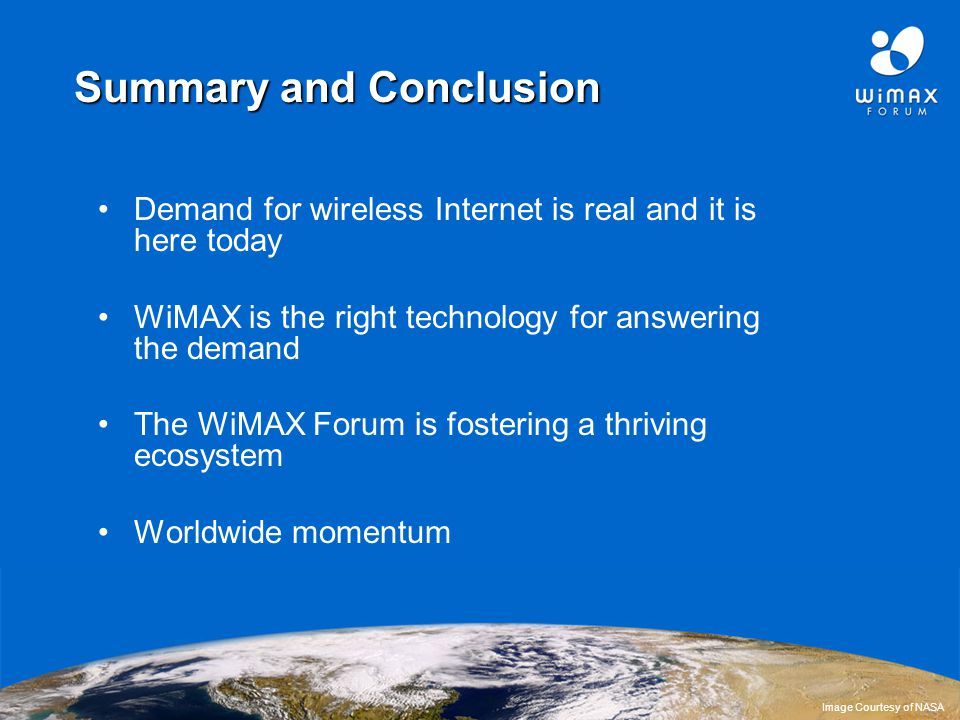 23 Summary and Conclusion Demand for wireless Internet is real and it is here today WiMAX is the right technology for answering the demand The WiMAX Forum is fostering a thriving ecosystem Worldwide momentum Image Courtesy of NASA