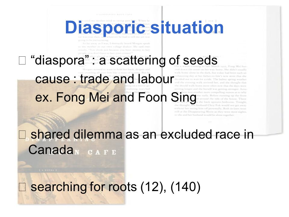 "Diasporic situation ☆ ""diaspora"" : a scattering of seeds cause : trade and labour ex. Fong Mei and Foon Sing ☆ shared dilemma as an excluded race in C"