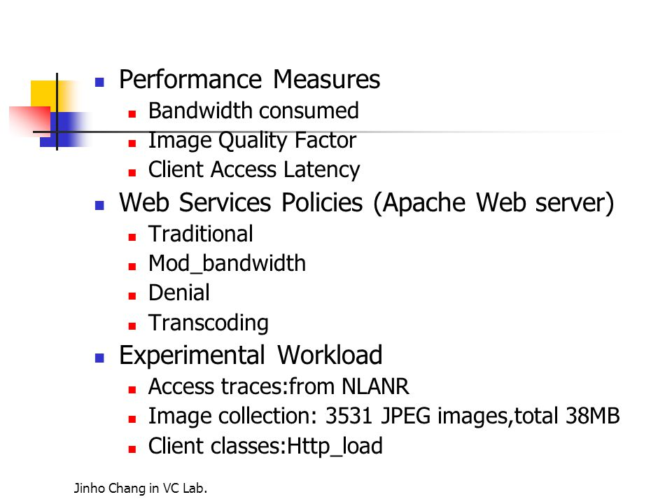 Performance Measures Bandwidth consumed Image Quality Factor Client Access Latency Web Services Policies (Apache Web server) Traditional Mod_bandwidth Denial Transcoding Experimental Workload Access traces:from NLANR Image collection: 3531 JPEG images,total 38MB Client classes:Http_load