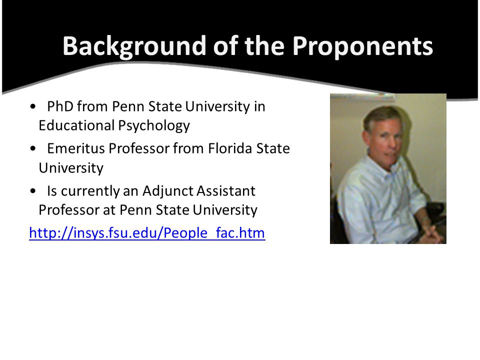 PhD from Penn State University in Educational Psychology Emeritus Professor from Florida State University Is currently an Adjunct Assistant Professor at Penn State University http://insys.fsu.edu/People_fac.htm Background of the Proponents