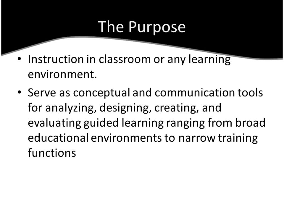 The Purpose Instruction in classroom or any learning environment. Serve as conceptual and communication tools for analyzing, designing, creating, and