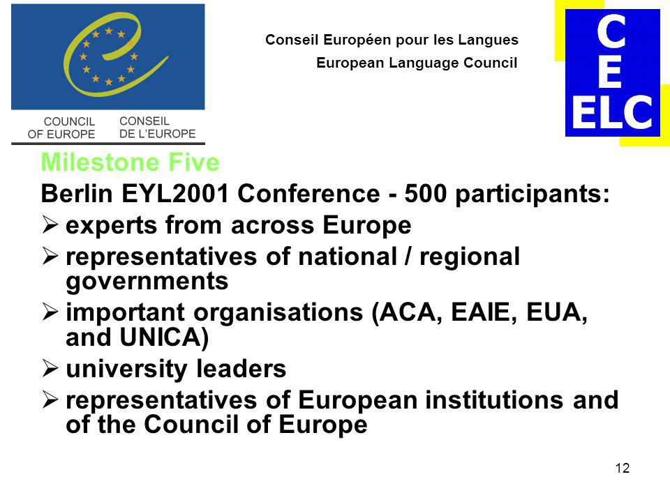 12 Conseil Européen pour les Langues European Language Council Milestone Five Berlin EYL2001 Conference - 500 participants:  experts from across Europe  representatives of national / regional governments  important organisations (ACA, EAIE, EUA, and UNICA)  university leaders  representatives of European institutions and of the Council of Europe