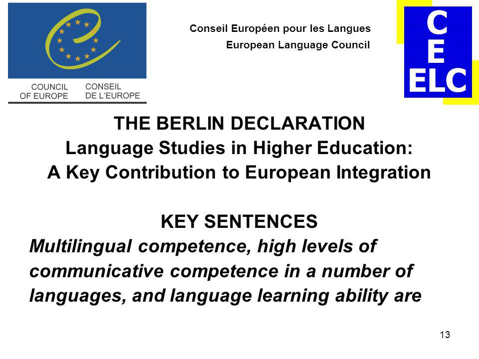 13 Conseil Européen pour les Langues European Language Council THE BERLIN DECLARATION Language Studies in Higher Education: A Key Contribution to European Integration KEY SENTENCES Multilingual competence, high levels of communicative competence in a number of languages, and language learning ability are