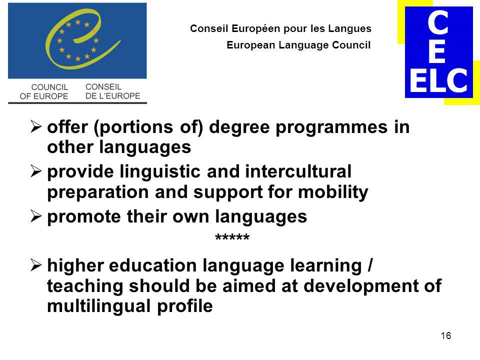 16 Conseil Européen pour les Langues European Language Council  offer (portions of) degree programmes in other languages  provide linguistic and intercultural preparation and support for mobility  promote their own languages *****  higher education language learning / teaching should be aimed at development of multilingual profile