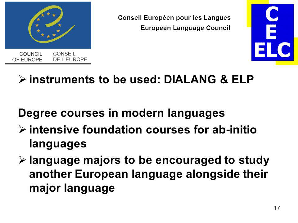 17 Conseil Européen pour les Langues European Language Council  instruments to be used: DIALANG & ELP Degree courses in modern languages  intensive foundation courses for ab-initio languages  language majors to be encouraged to study another European language alongside their major language