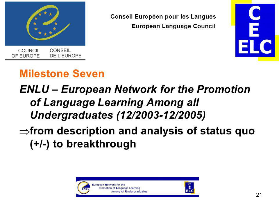 21 Conseil Européen pour les Langues European Language Council Milestone Seven ENLU – European Network for the Promotion of Language Learning Among all Undergraduates (12/2003-12/2005)  from description and analysis of status quo (+/-) to breakthrough