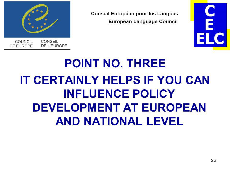 22 Conseil Européen pour les Langues European Language Council POINT NO. THREE IT CERTAINLY HELPS IF YOU CAN INFLUENCE POLICY DEVELOPMENT AT EUROPEAN