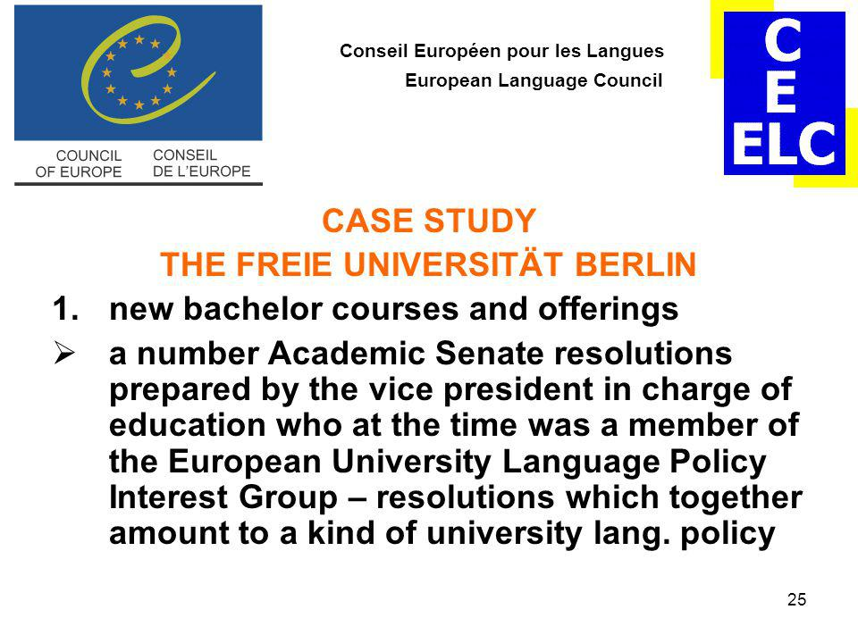 25 Conseil Européen pour les Langues European Language Council CASE STUDY THE FREIE UNIVERSITÄT BERLIN 1.new bachelor courses and offerings  a number Academic Senate resolutions prepared by the vice president in charge of education who at the time was a member of the European University Language Policy Interest Group – resolutions which together amount to a kind of university lang.