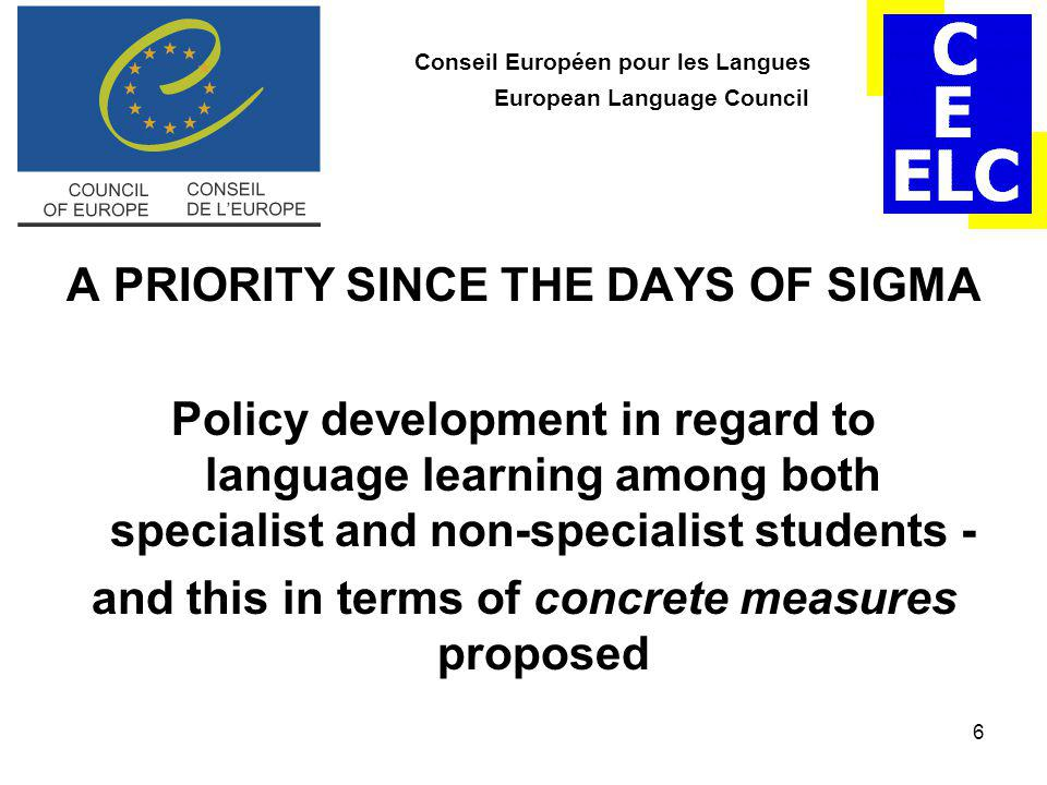6 Conseil Européen pour les Langues European Language Council A PRIORITY SINCE THE DAYS OF SIGMA Policy development in regard to language learning among both specialist and non-specialist students - and this in terms of concrete measures proposed