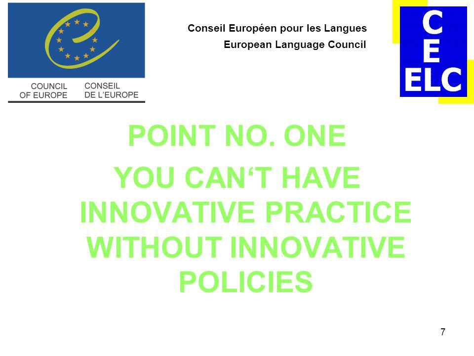 7 Conseil Européen pour les Langues European Language Council POINT NO. ONE YOU CAN'T HAVE INNOVATIVE PRACTICE WITHOUT INNOVATIVE POLICIES