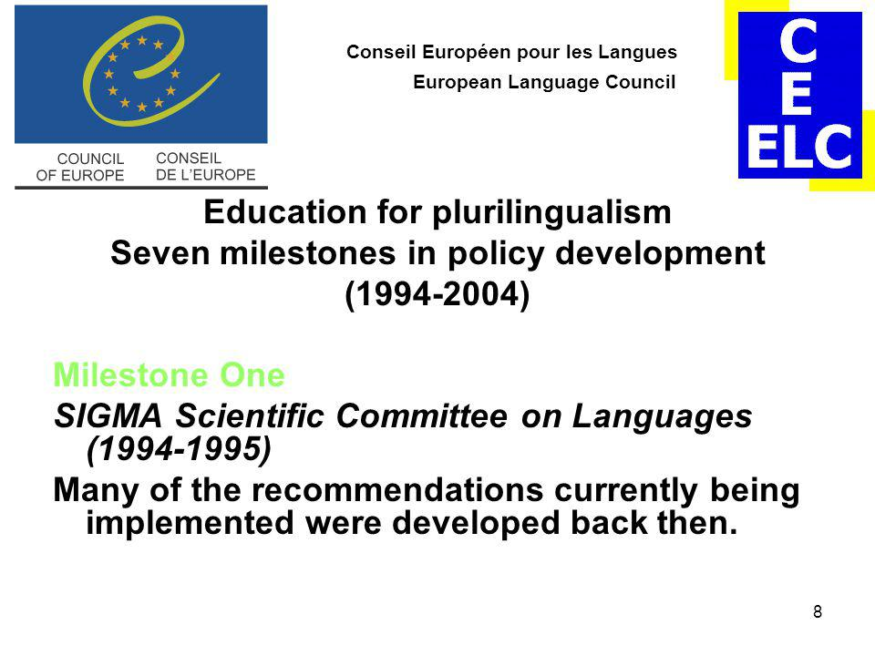 8 Conseil Européen pour les Langues European Language Council Education for plurilingualism Seven milestones in policy development (1994-2004) Milestone One SIGMA Scientific Committee on Languages (1994-1995) Many of the recommendations currently being implemented were developed back then.