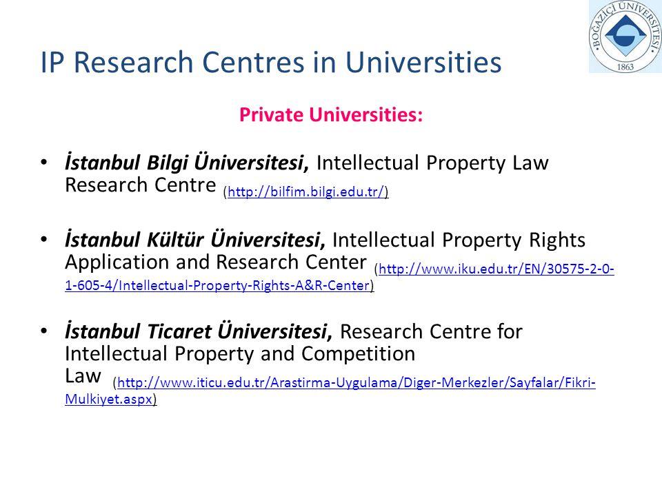 IP Research Centres in Universities Private Universities: İstanbul Bilgi Üniversitesi, Intellectual Property Law Research Centre (http://bilfim.bilgi.edu.tr/)http://bilfim.bilgi.edu.tr/ İstanbul Kültür Üniversitesi, Intellectual Property Rights Application and Research Center (http://www.iku.edu.tr/EN/30575-2-0- 1-605-4/Intellectual-Property-Rights-A&R-Center)http://www.iku.edu.tr/EN/30575-2-0- 1-605-4/Intellectual-Property-Rights-A&R-Center İstanbul Ticaret Üniversitesi, Research Centre for Intellectual Property and Competition Law (http://www.iticu.edu.tr/Arastirma-Uygulama/Diger-Merkezler/Sayfalar/Fikri- Mulkiyet.aspx)http://www.iticu.edu.tr/Arastirma-Uygulama/Diger-Merkezler/Sayfalar/Fikri- Mulkiyet.aspx