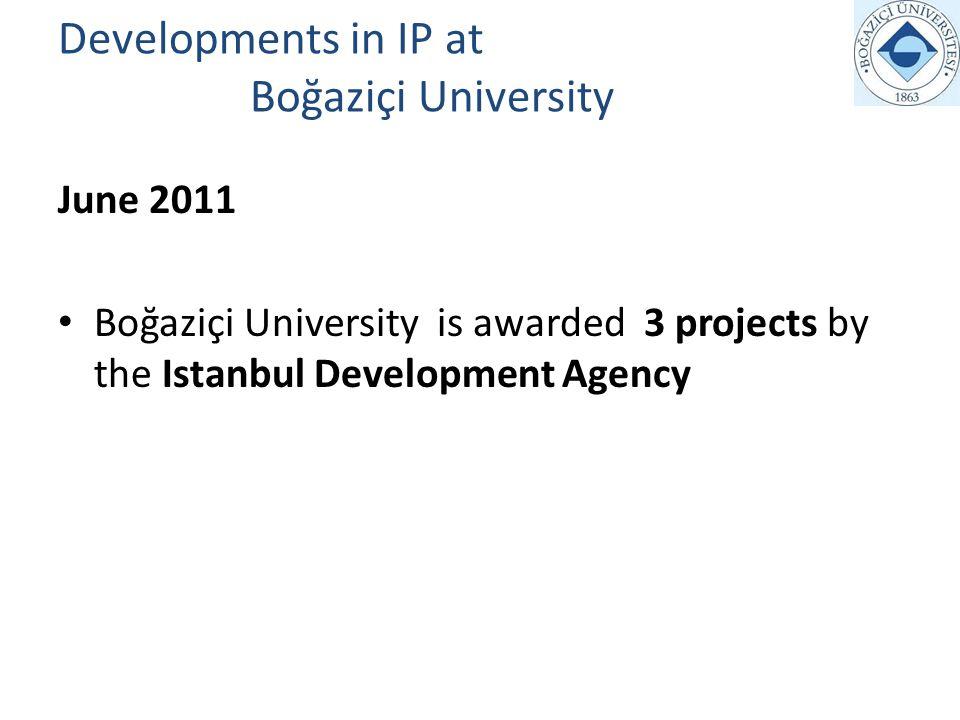 Developments in IP at Boğaziçi University June 2011 Boğaziçi University is awarded 3 projects by the Istanbul Development Agency