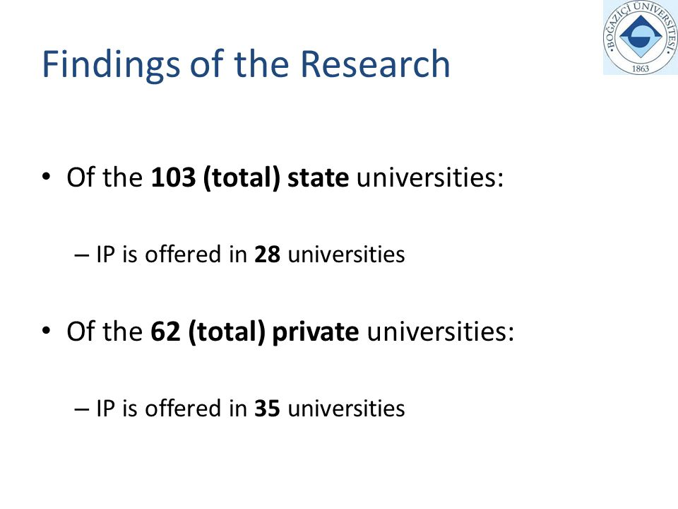 Findings: State universities Of the 28 state universities, courses in IP are offered in: – 19 universities under the Faculty of Law – 8 universities under Economics/Management/Business Studies (including, one at Boğaziçi University) – 6 universities under Communications – 3 universities under Architecture – 2 universities under Engineering (including Boğaziçi University) – 1 university under Fine Arts