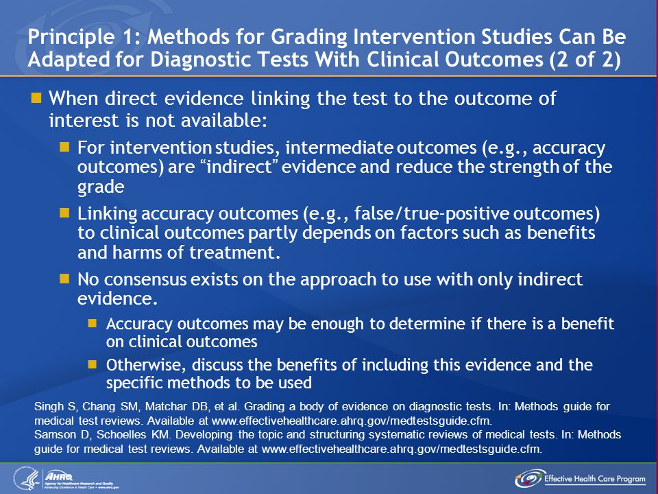  When direct evidence linking the test to the outcome of interest is not available:  For intervention studies, intermediate outcomes (e.g., accuracy outcomes) are indirect evidence and reduce the strength of the grade  Linking accuracy outcomes (e.g., false/true-positive outcomes) to clinical outcomes partly depends on factors such as benefits and harms of treatment.