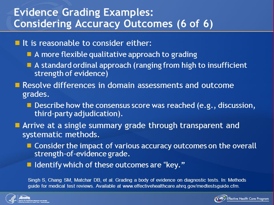  It is reasonable to consider either:  A more flexible qualitative approach to grading  A standard ordinal approach (ranging from high to insufficient strength of evidence)  Resolve differences in domain assessments and outcome grades.