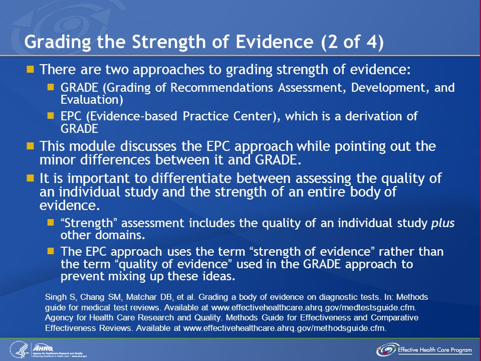  There are two approaches to grading strength of evidence:  GRADE (Grading of Recommendations Assessment, Development, and Evaluation)  EPC (Evidence-based Practice Center), which is a derivation of GRADE  This module discusses the EPC approach while pointing out the minor differences between it and GRADE.