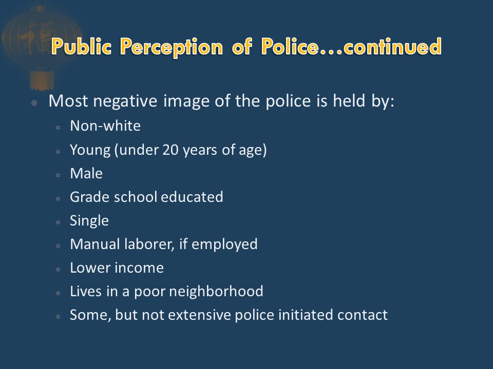  Most negative image of the police is held by:  Non-white  Young (under 20 years of age)  Male  Grade school educated  Single  Manual laborer, if employed  Lower income  Lives in a poor neighborhood  Some, but not extensive police initiated contact