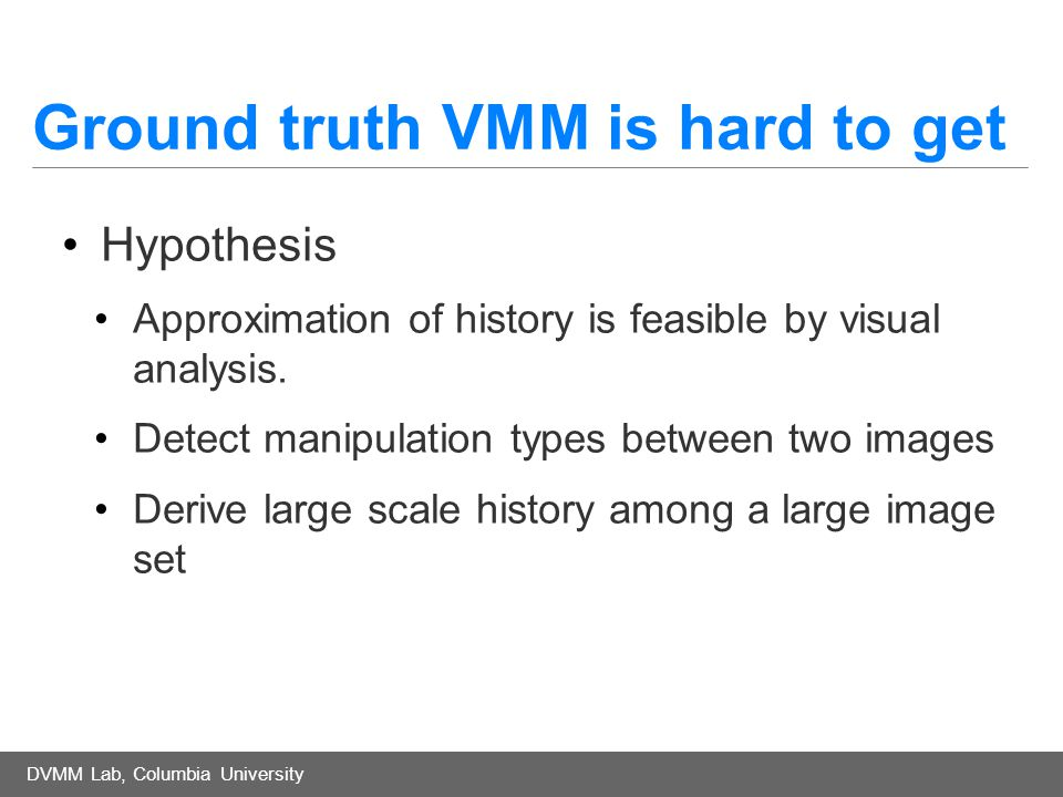 DVMM Lab, Columbia University Ground truth VMM is hard to get Hypothesis Approximation of history is feasible by visual analysis.