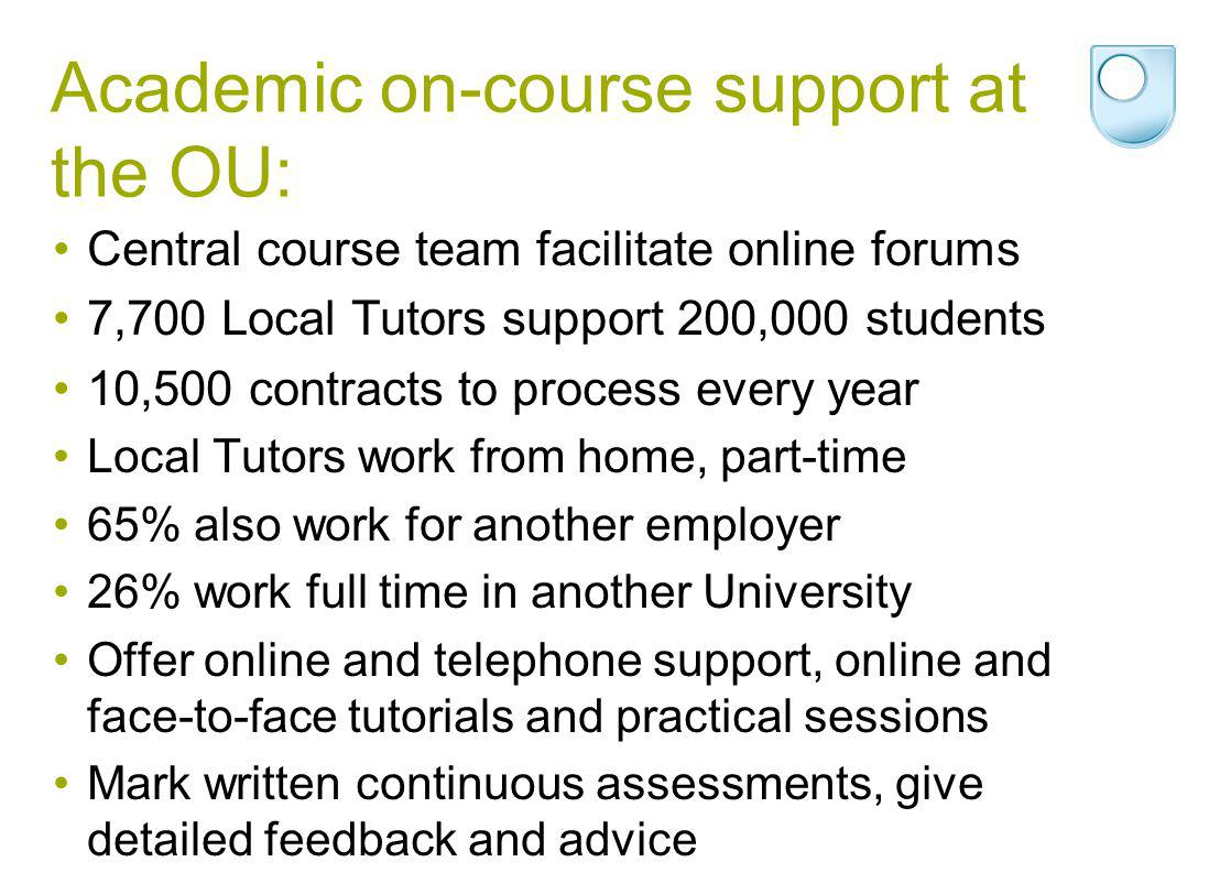 Academic on-course support at the OU: Central course team facilitate online forums 7,700 Local Tutors support 200,000 students 10,500 contracts to process every year Local Tutors work from home, part-time 65% also work for another employer 26% work full time in another University Offer online and telephone support, online and face-to-face tutorials and practical sessions Mark written continuous assessments, give detailed feedback and advice