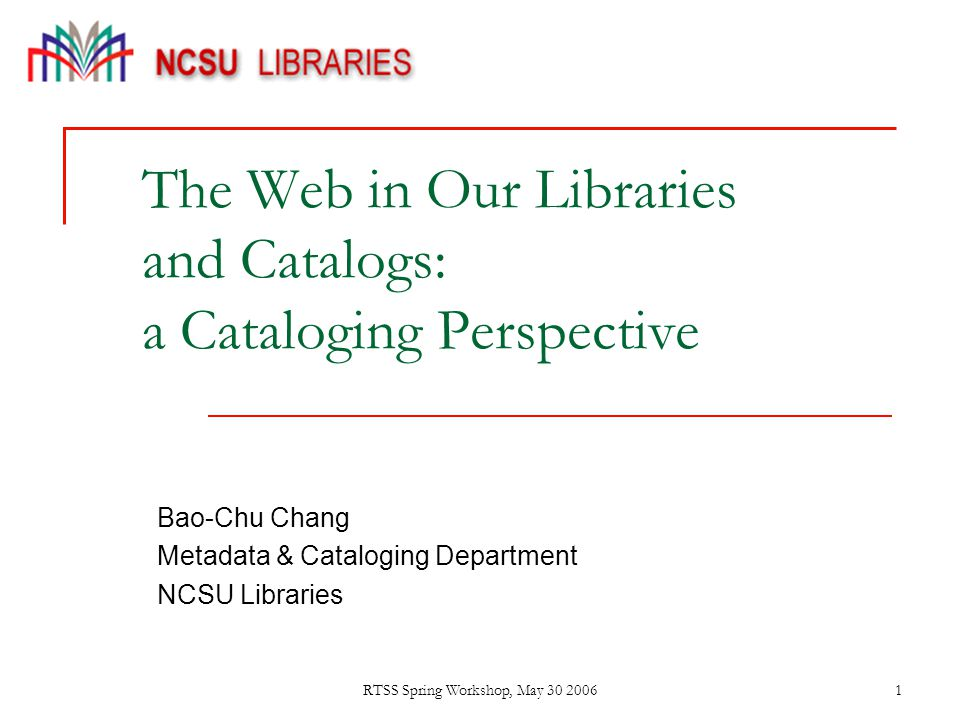 RTSS Spring Workshop, May 30 20061 The Web in Our Libraries and Catalogs: a Cataloging Perspective Bao-Chu Chang Metadata & Cataloging Department NCSU