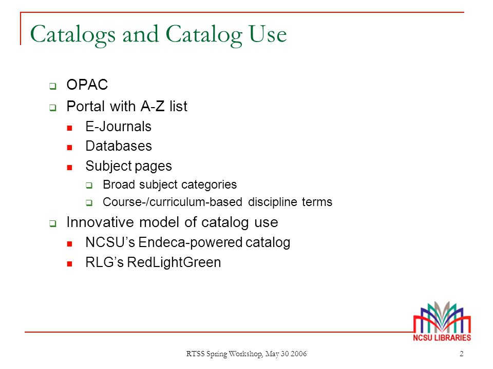 RTSS Spring Workshop, May 30 2006 2 Catalogs and Catalog Use  OPAC  Portal with A-Z list E-Journals Databases Subject pages  Broad subject categori