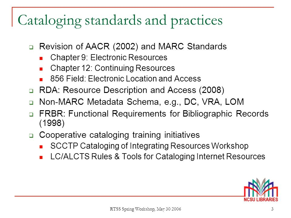 RTSS Spring Workshop, May 30 2006 3 Cataloging standards and practices  Revision of AACR (2002) and MARC Standards Chapter 9: Electronic Resources Ch