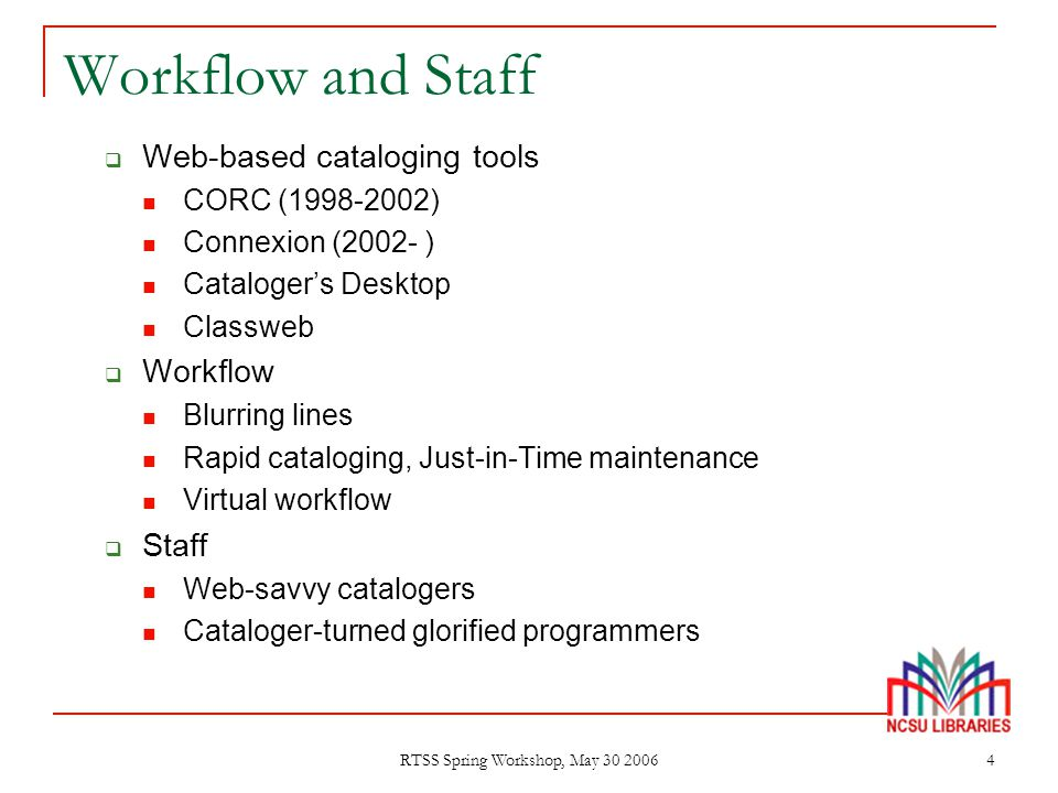 RTSS Spring Workshop, May 30 2006 4 Workflow and Staff  Web-based cataloging tools CORC (1998-2002) Connexion (2002- ) Cataloger's Desktop Classweb 