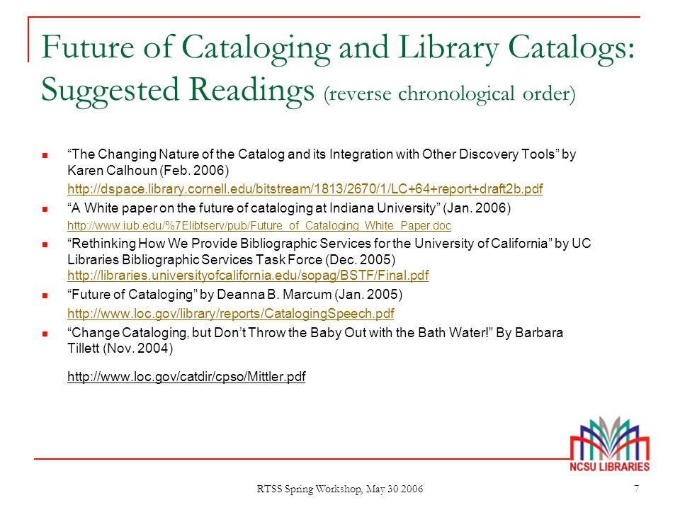 "RTSS Spring Workshop, May 30 2006 7 Future of Cataloging and Library Catalogs: Suggested Readings (reverse chronological order) ""The Changing Nature o"