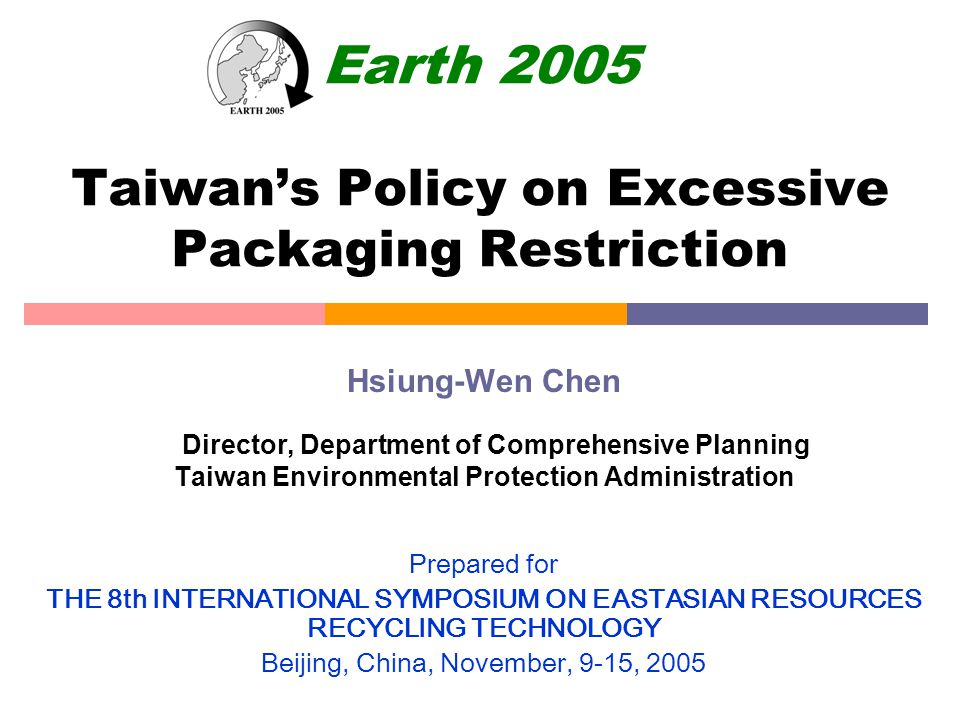 Earth 2005 Taiwan's Policy on Excessive Packaging Restriction Hsiung-Wen Chen Director, Department of Comprehensive Planning Taiwan Environmental Protection Administration Prepared for THE 8th INTERNATIONAL SYMPOSIUM ON EASTASIAN RESOURCES RECYCLING TECHNOLOGY Beijing, China, November, 9-15, 2005