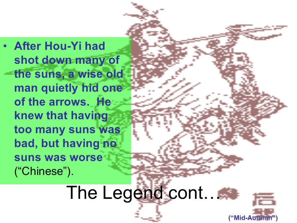 The Legend cont… After Hou-Yi had shot down many of the suns, a wise old man quietly hid one of the arrows.