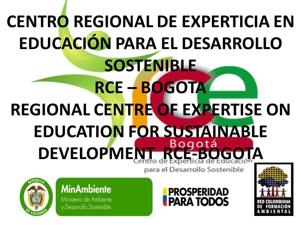 CENTRO REGIONAL DE EXPERTICIA EN EDUCACIÓN PARA EL DESARROLLO SOSTENIBLE RCE – BOGOTA REGIONAL CENTRE OF EXPERTISE ON EDUCATION FOR SUSTAINABLE DEVELO