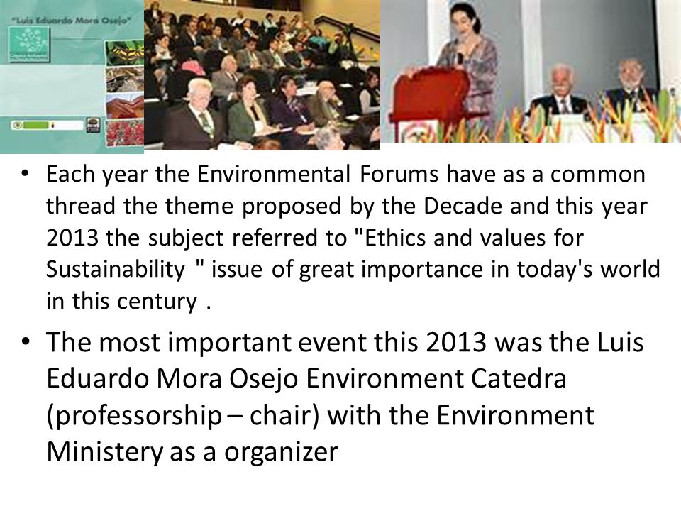 Each year the Environmental Forums have as a common thread the theme proposed by the Decade and this year 2013 the subject referred to Ethics and values for Sustainability issue of great importance in today s world in this century.
