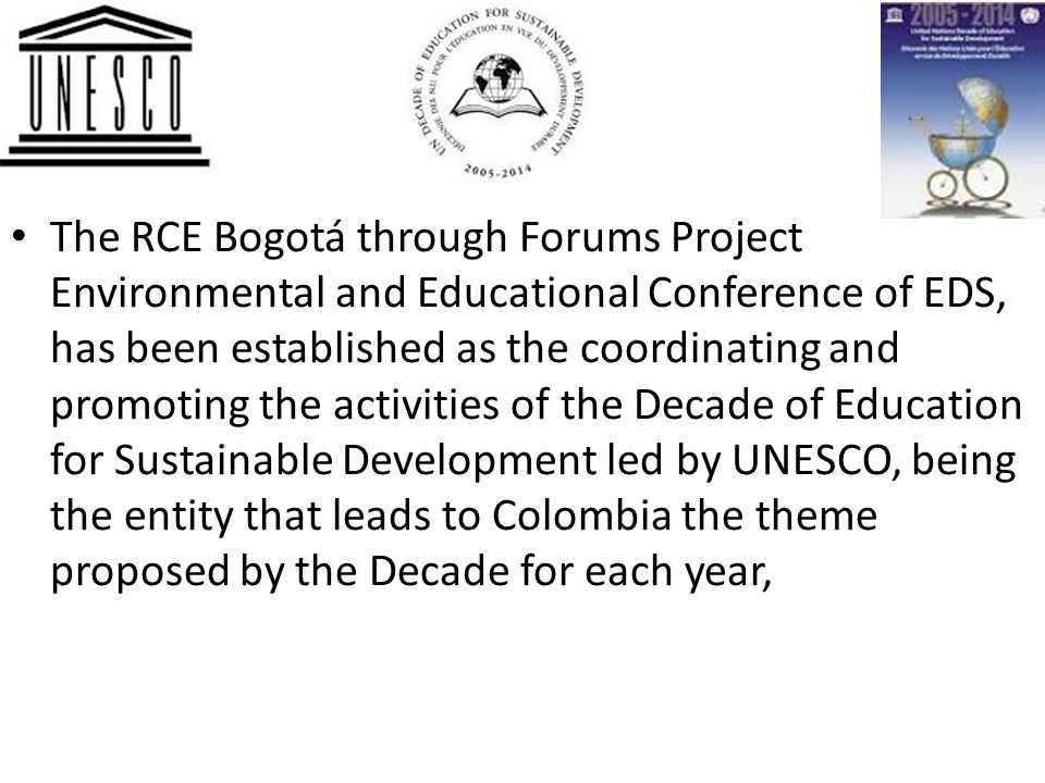 The RCE Bogotá through Forums Project Environmental and Educational Conference of EDS, has been established as the coordinating and promoting the activities of the Decade of Education for Sustainable Development led by UNESCO, being the entity that leads to Colombia the theme proposed by the Decade for each year,