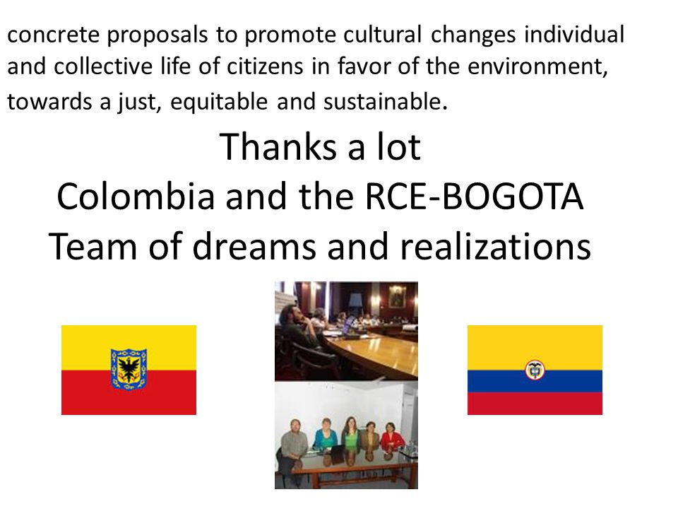 Thanks a lot Colombia and the RCE-BOGOTA Team of dreams and realizations concrete proposals to promote cultural changes individual and collective life of citizens in favor of the environment, towards a just, equitable and sustainable.