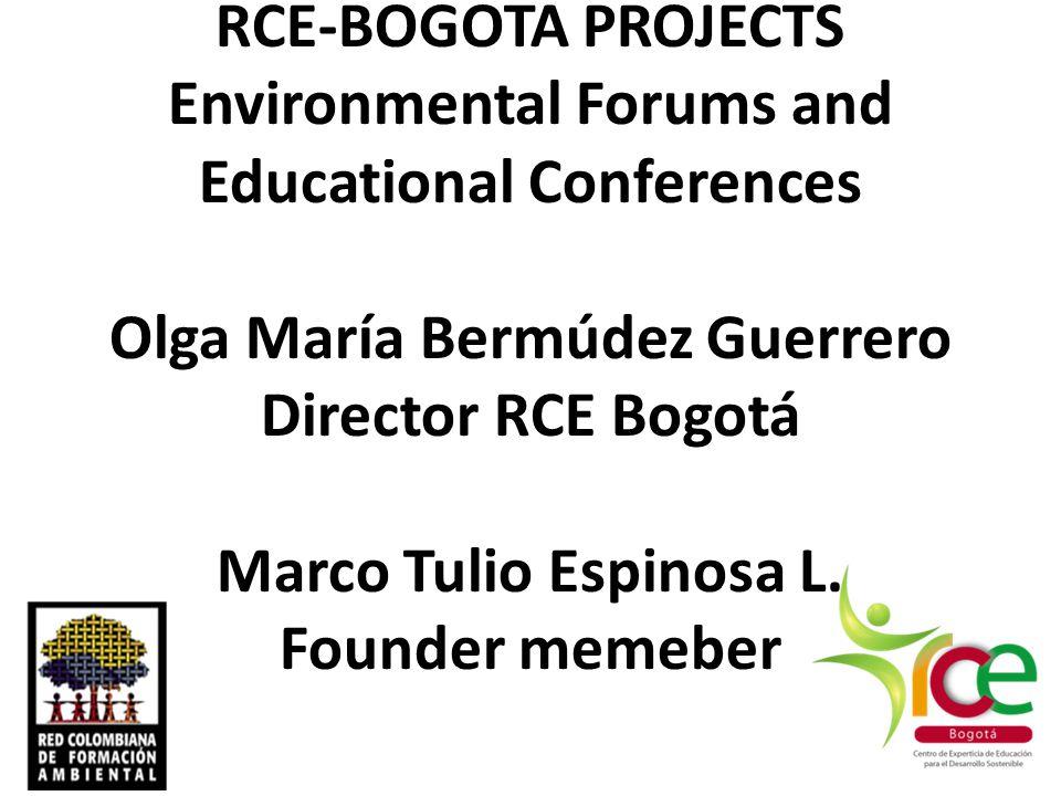 RCE-BOGOTA PROJECTS Environmental Forums and Educational Conferences Olga María Bermúdez Guerrero Director RCE Bogotá Marco Tulio Espinosa L. Founder