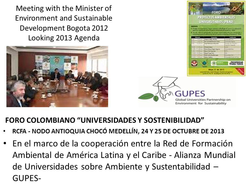 Meeting with the Minister of Environment and Sustainable Development Bogota 2012 Looking 2013 Agenda FORO COLOMBIANO UNIVERSIDADES Y SOSTENIBILIDAD RCFA - NODO ANTIOQUIA CHOCÓ MEDELLÍN, 24 Y 25 DE OCTUBRE DE 2013 En el marco de la cooperación entre la Red de Formación Ambiental de América Latina y el Caribe - Alianza Mundial de Universidades sobre Ambiente y Sustentabilidad – GUPES-