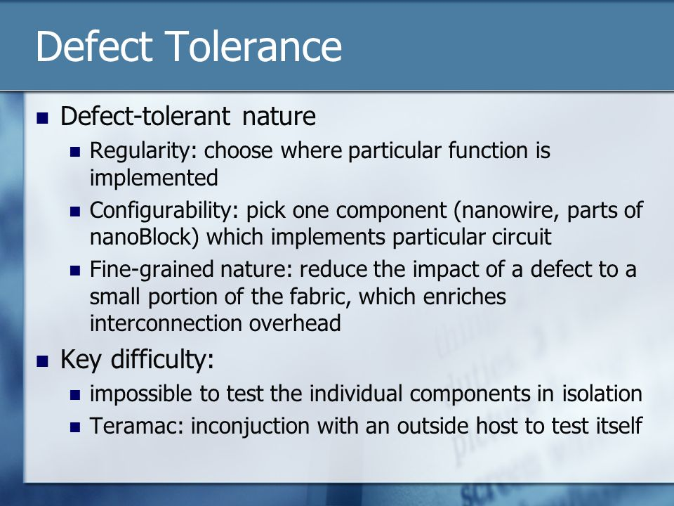 Defect Tolerance Defect-tolerant nature Regularity: choose where particular function is implemented Configurability: pick one component (nanowire, parts of nanoBlock) which implements particular circuit Fine-grained nature: reduce the impact of a defect to a small portion of the fabric, which enriches interconnection overhead Key difficulty: impossible to test the individual components in isolation Teramac: inconjuction with an outside host to test itself