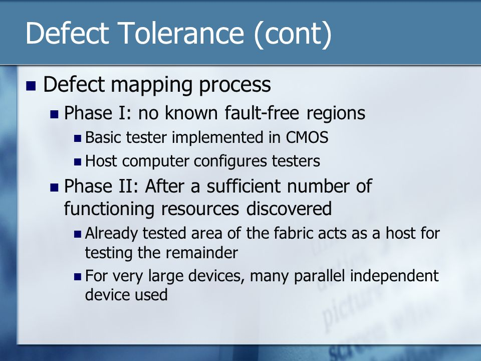 Defect Tolerance (cont) Defect mapping process Phase I: no known fault-free regions Basic tester implemented in CMOS Host computer configures testers Phase II: After a sufficient number of functioning resources discovered Already tested area of the fabric acts as a host for testing the remainder For very large devices, many parallel independent device used